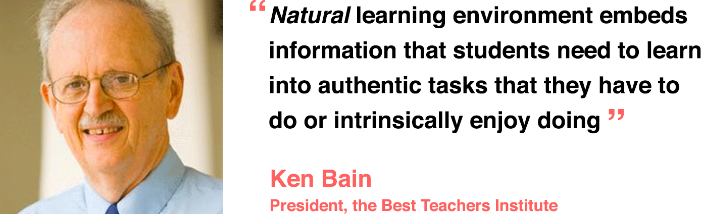 Natural learning environment embeds information that students need to learn into authentic tasks that they have to do or intrinsically enjoy doing