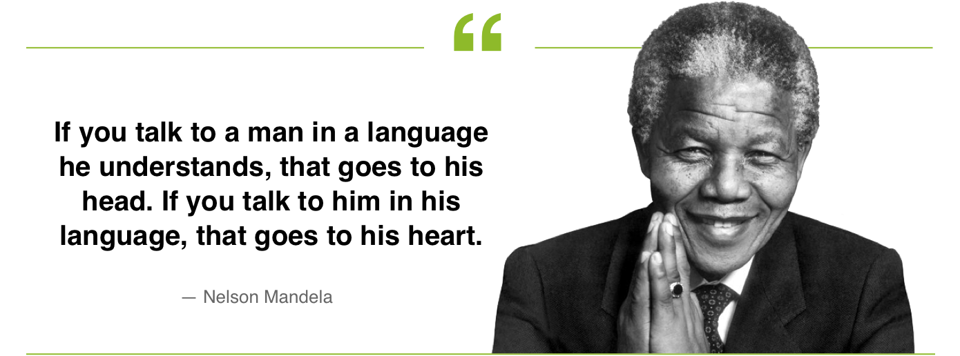If you talk to a man in a language he understands, that goes to his head. If you talk to him in his language, that goes to his heart. Nelson Mandela